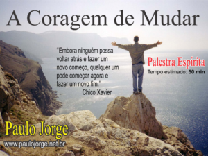 A CORAGEM DE MUDAR (Palestra espírita)
