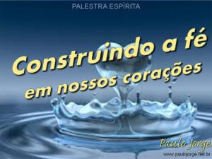 CONSTRUINDO A FÉ EM NOSSOS CORAÇÕES (Palestra espírita)