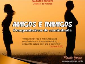 AMIGOS E INIMIGOS – COMPANHEIROS DE CAMINHADA (Palestra espírita)