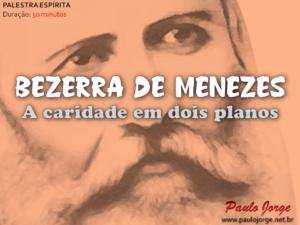 BEZERRA DE MENEZES – A CARIDADE EM DOIS PLANOS (Palestra espírita)