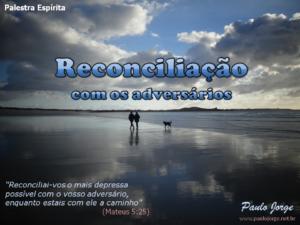 RECONCILIAÇÃO COM OS ADVERSÁRIOS (Palestra espírita)
