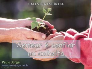 SEMEAR É CONFIAR NA COLHEITA (Palestra espírita)