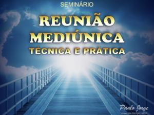 REUNIÃO MEDIÚNICA – TÉCNICA E PRÁTICA (Seminário espírita)