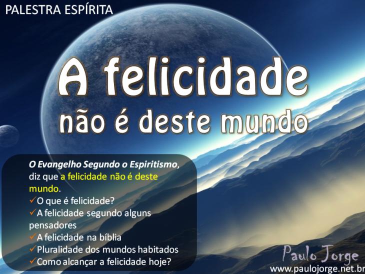 A Felicidade Não é Deste Mundo Palestra Espírita Paulo Jorge