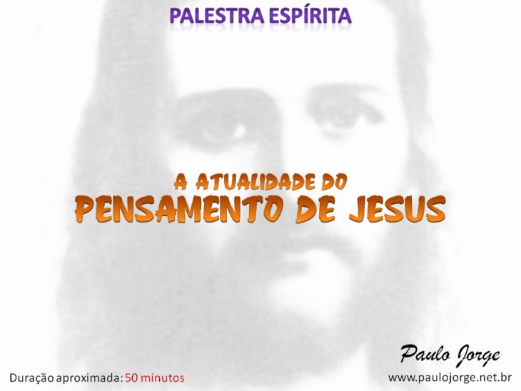 A ATUALIDADE DO PENSAMENTO DE JESUS (Palestra espírita)